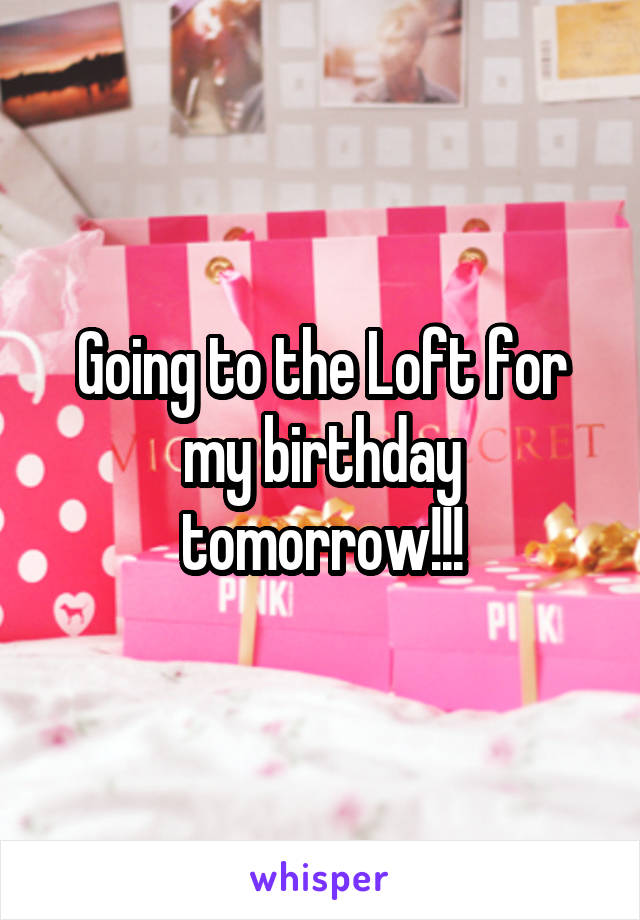 Going to the Loft for my birthday tomorrow!!!