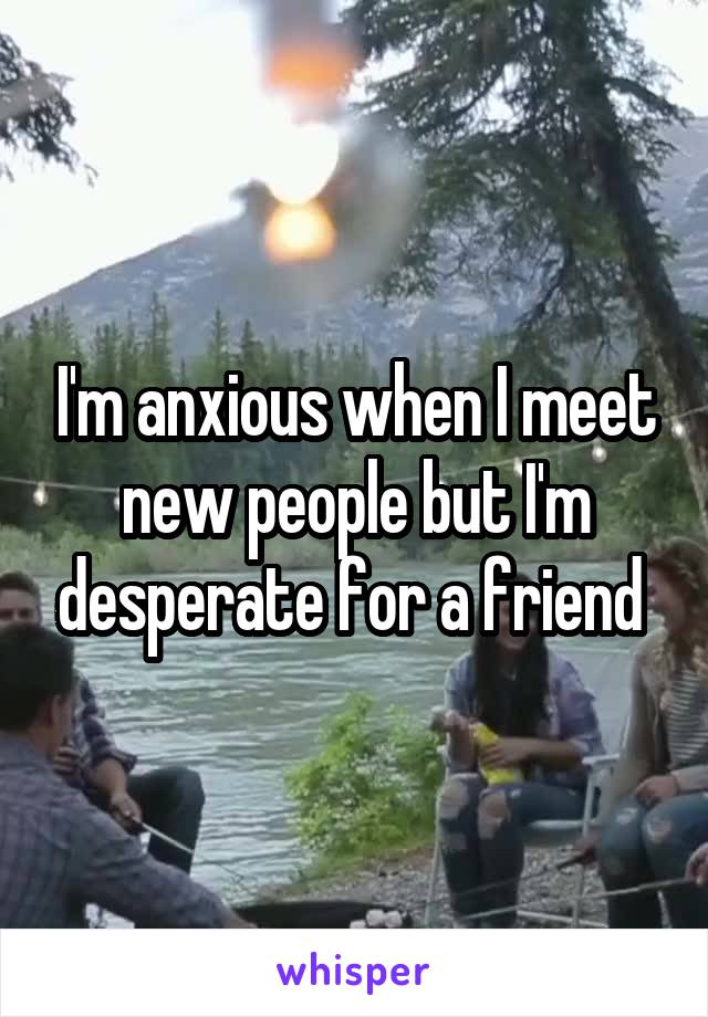 I'm anxious when I meet new people but I'm desperate for a friend