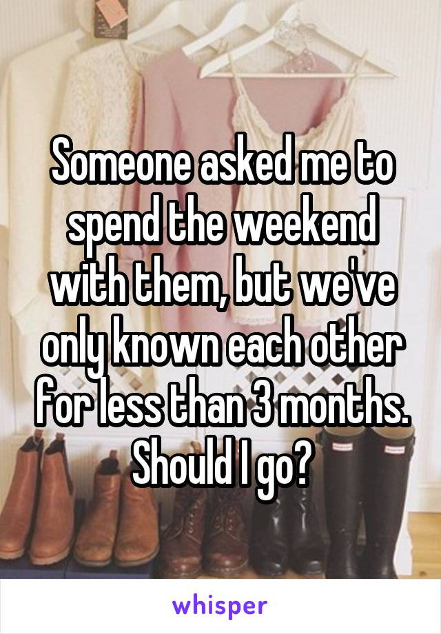 Someone asked me to spend the weekend with them, but we've only known each other for less than 3 months. Should I go?