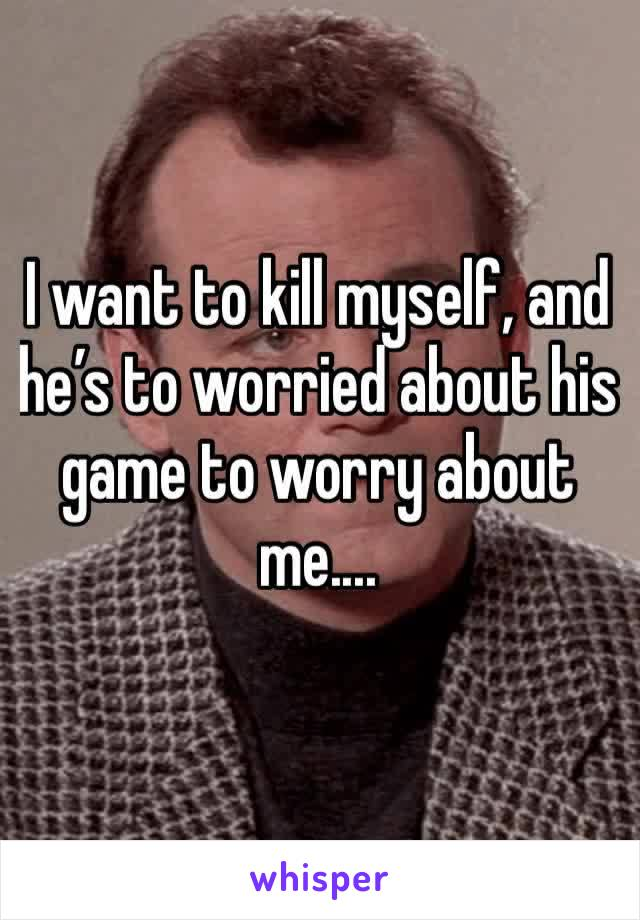 I want to kill myself, and he's to worried about his game to worry about me....