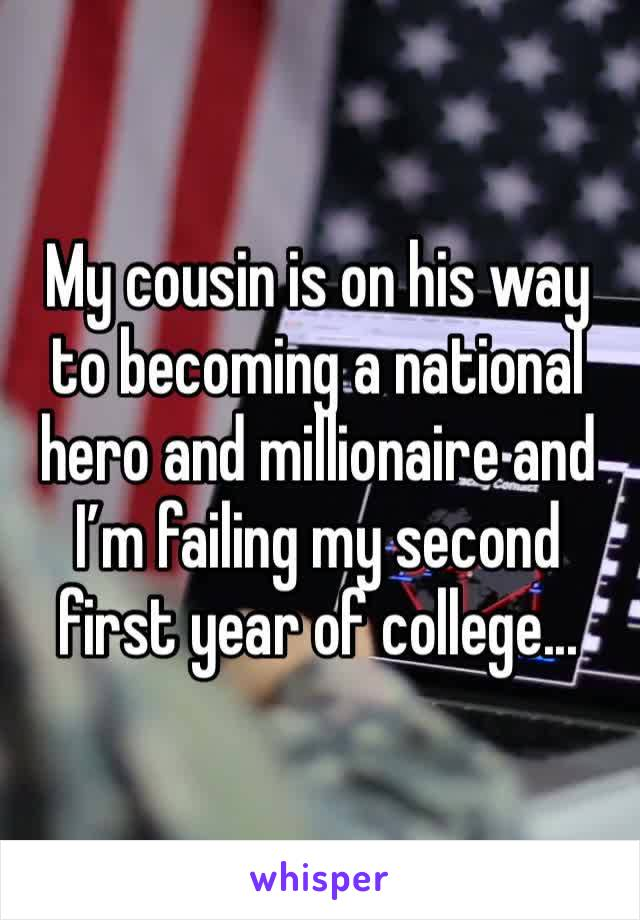 My cousin is on his way to becoming a national hero and millionaire and I'm failing my second first year of college...