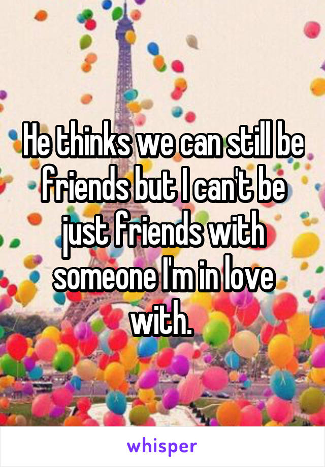 He thinks we can still be friends but I can't be just friends with someone I'm in love with.