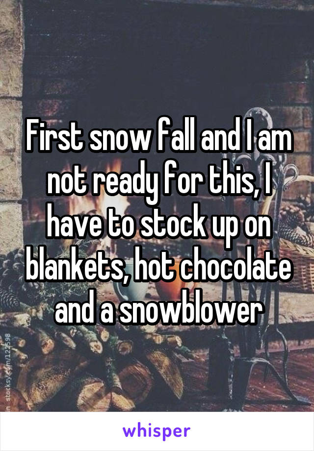 First snow fall and I am not ready for this, I have to stock up on blankets, hot chocolate and a snowblower