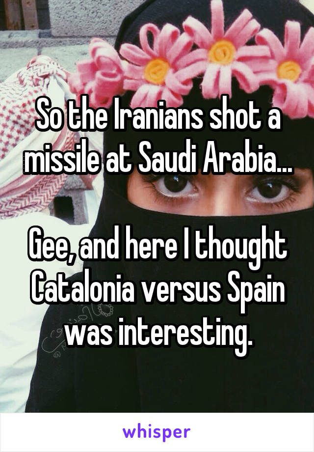 So the Iranians shot a missile at Saudi Arabia...  Gee, and here I thought Catalonia versus Spain was interesting.