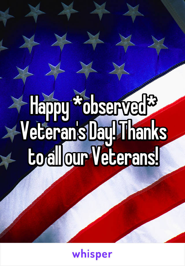 Happy *observed* Veteran's Day! Thanks to all our Veterans!