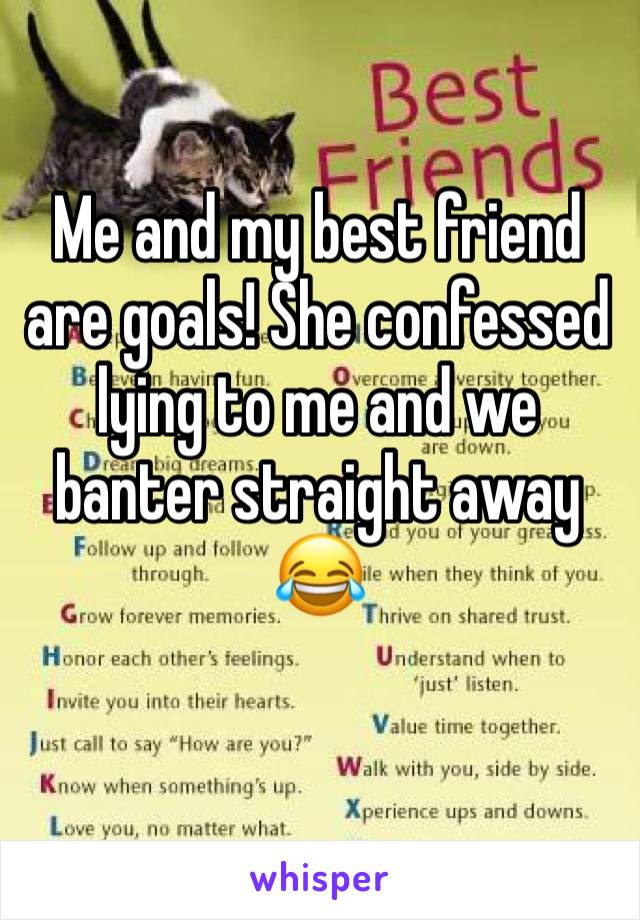 Me and my best friend are goals! She confessed lying to me and we banter straight away 😂