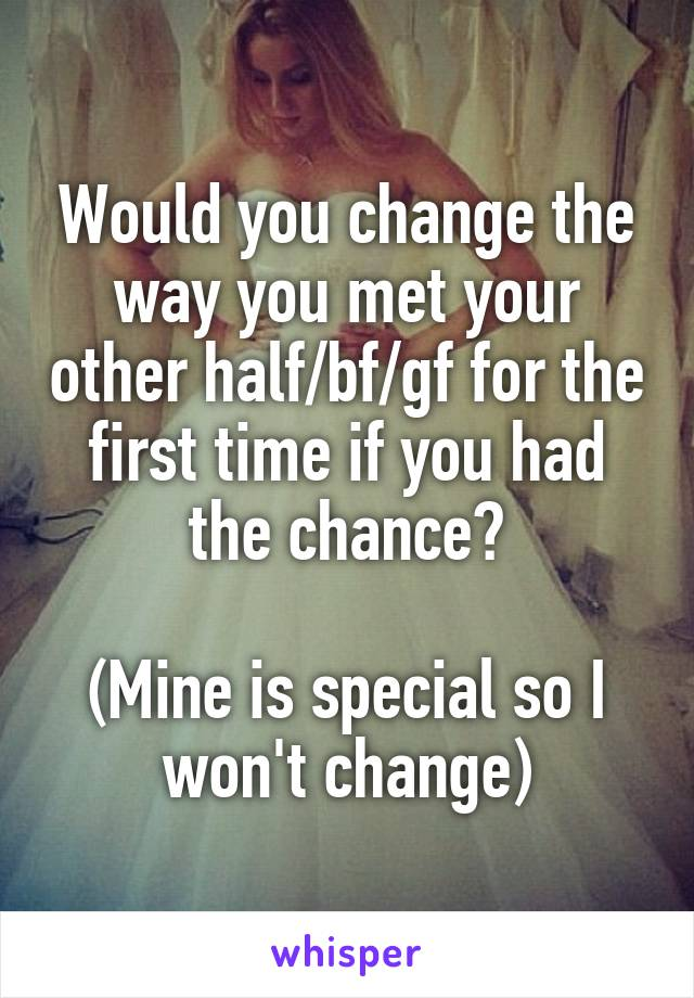 Would you change the way you met your other half/bf/gf for the first time if you had the chance?  (Mine is special so I won't change)