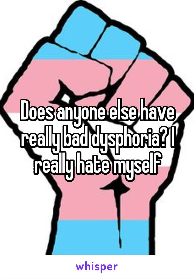 Does anyone else have really bad dysphoria? I really hate myself