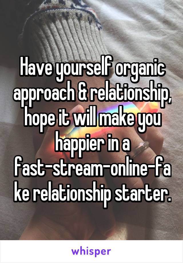Have yourself organic approach & relationship, hope it will make you happier in a fast-stream-online-fake relationship starter.