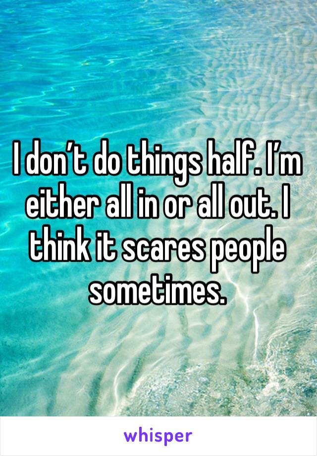 I don't do things half. I'm either all in or all out. I think it scares people sometimes.
