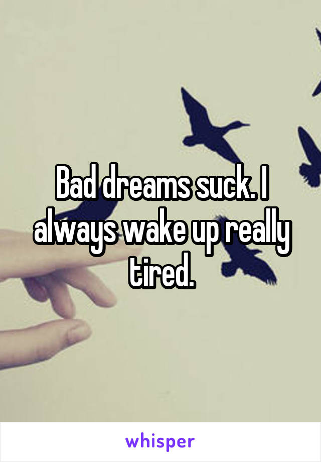 Bad dreams suck. I always wake up really tired.