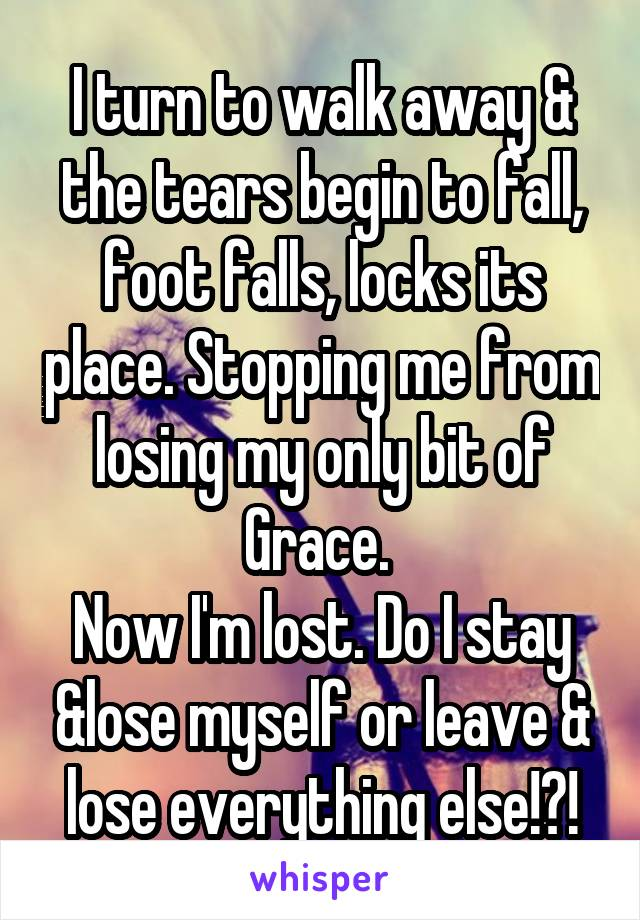 I turn to walk away & the tears begin to fall, foot falls, locks its place. Stopping me from losing my only bit of Grace.  Now I'm lost. Do I stay &lose myself or leave & lose everything else!?!
