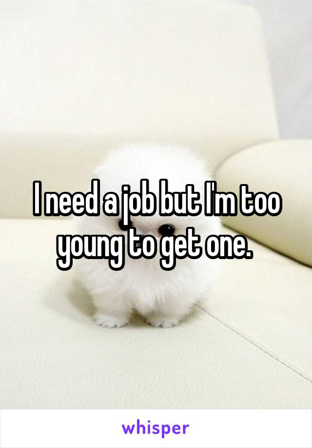 I need a job but I'm too young to get one.
