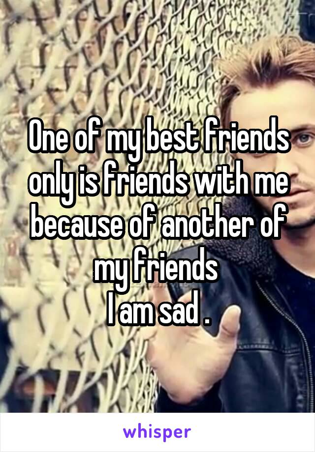 One of my best friends only is friends with me because of another of my friends  I am sad .