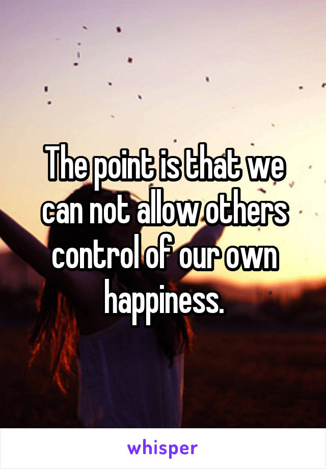 The point is that we can not allow others control of our own happiness.