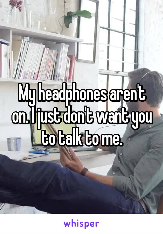 My headphones aren't on. I just don't want you to talk to me.
