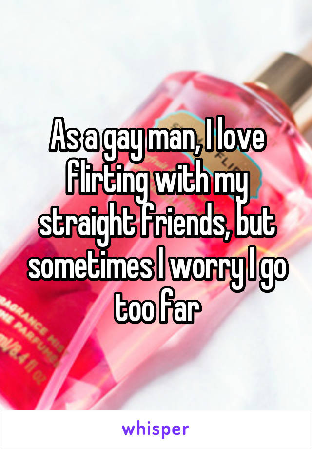 As a gay man, I love flirting with my straight friends, but sometimes I worry I go too far