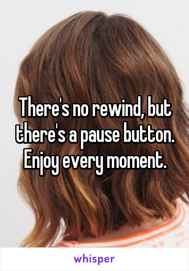 There's no rewind, but there's a pause button. Enjoy every moment.