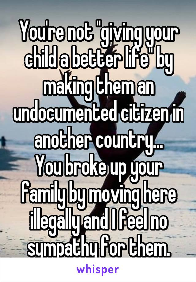 """You're not """"giving your child a better life"""" by making them an undocumented citizen in another country... You broke up your family by moving here illegally and I feel no sympathy for them."""