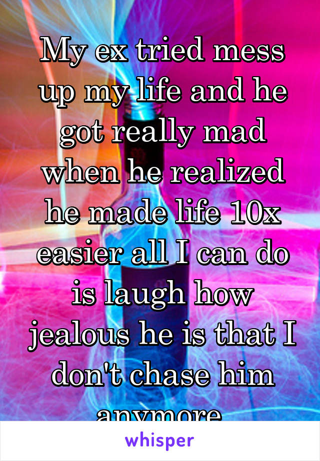 My ex tried mess up my life and he got really mad when he realized he made life 10x easier all I can do is laugh how jealous he is that I don't chase him anymore