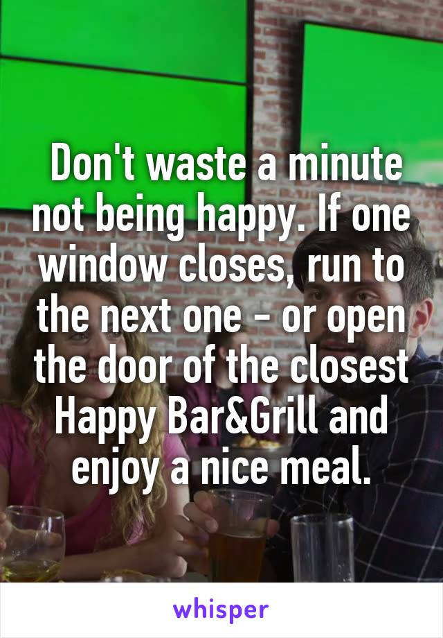 Don't waste a minute not being happy. If one window closes, run to the next one - or open the door of the closest Happy Bar&Grill and enjoy a nice meal.