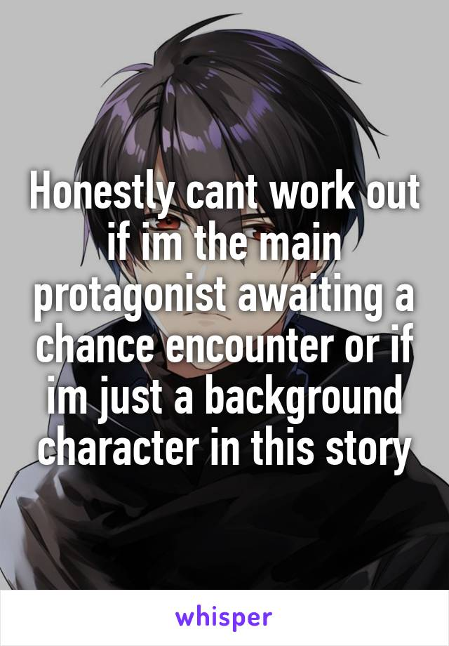 Honestly cant work out if im the main protagonist awaiting a chance encounter or if im just a background character in this story