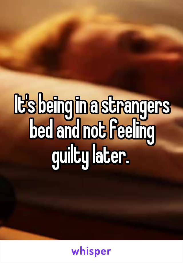It's being in a strangers bed and not feeling guilty later.