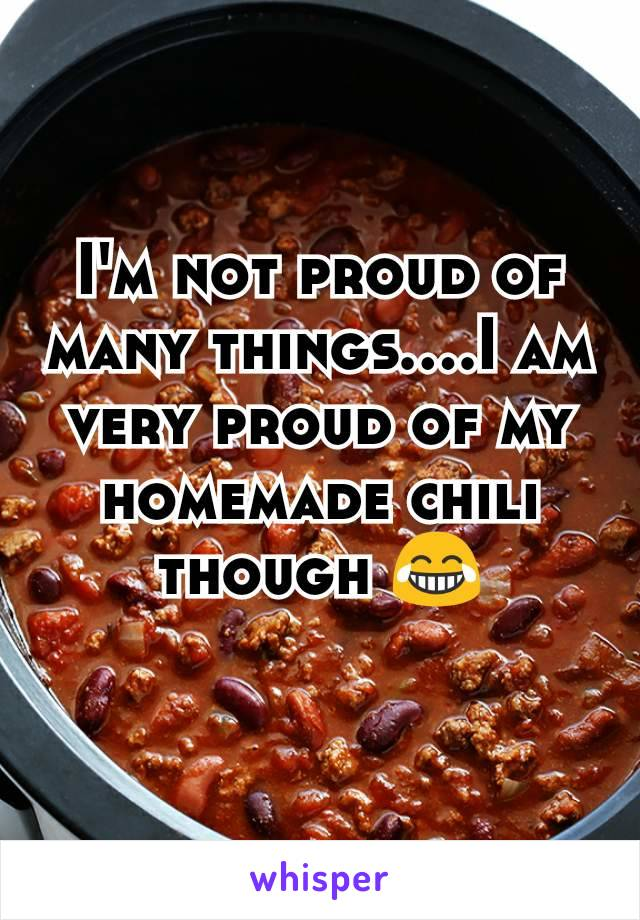 I'm not proud of many things....I am very proud of my homemade chili though 😂
