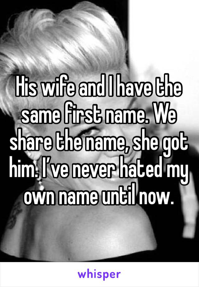 His wife and I have the same first name. We share the name, she got him. I've never hated my own name until now.