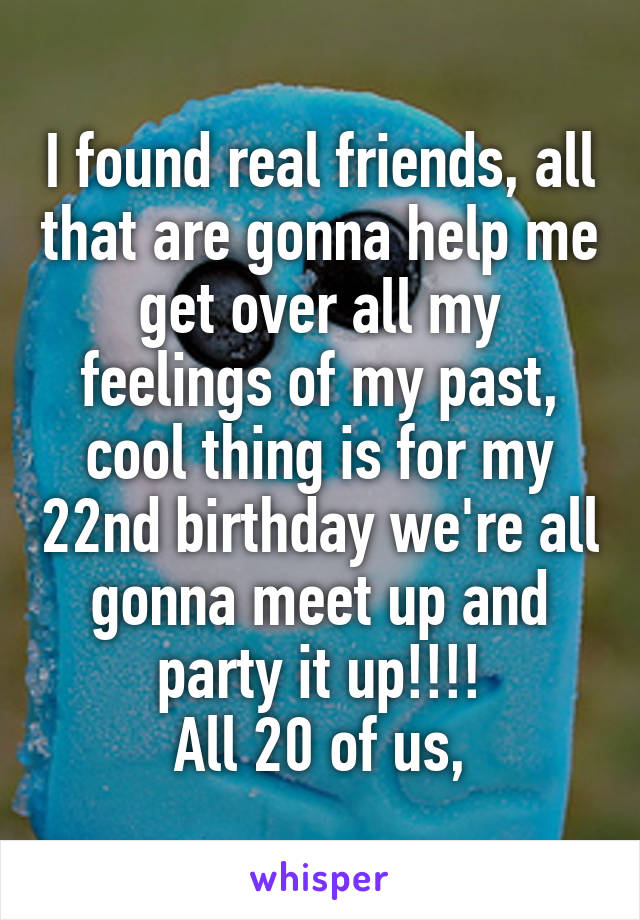 I found real friends, all that are gonna help me get over all my feelings of my past, cool thing is for my 22nd birthday we're all gonna meet up and party it up!!!!  All 20 of us,