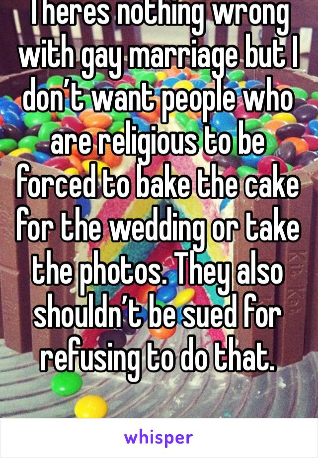 Theres nothing wrong with gay marriage but I don't want people who are religious to be forced to bake the cake for the wedding or take the photos. They also shouldn't be sued for refusing to do that.