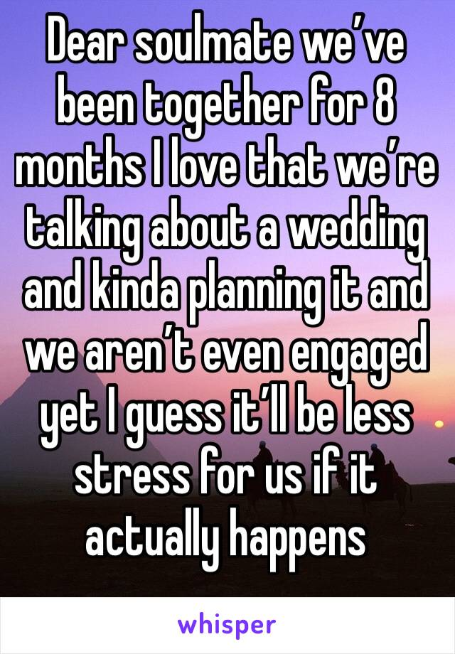 Dear soulmate we've been together for 8 months I love that we're talking about a wedding and kinda planning it and we aren't even engaged yet I guess it'll be less stress for us if it actually happens