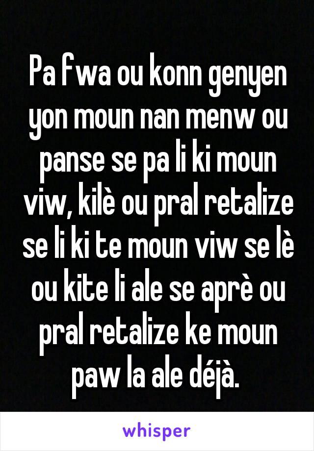 Pa fwa ou konn genyen yon moun nan menw ou panse se pa li ki moun viw, kilè ou pral retalize se li ki te moun viw se lè ou kite li ale se aprè ou pral retalize ke moun paw la ale déjà.