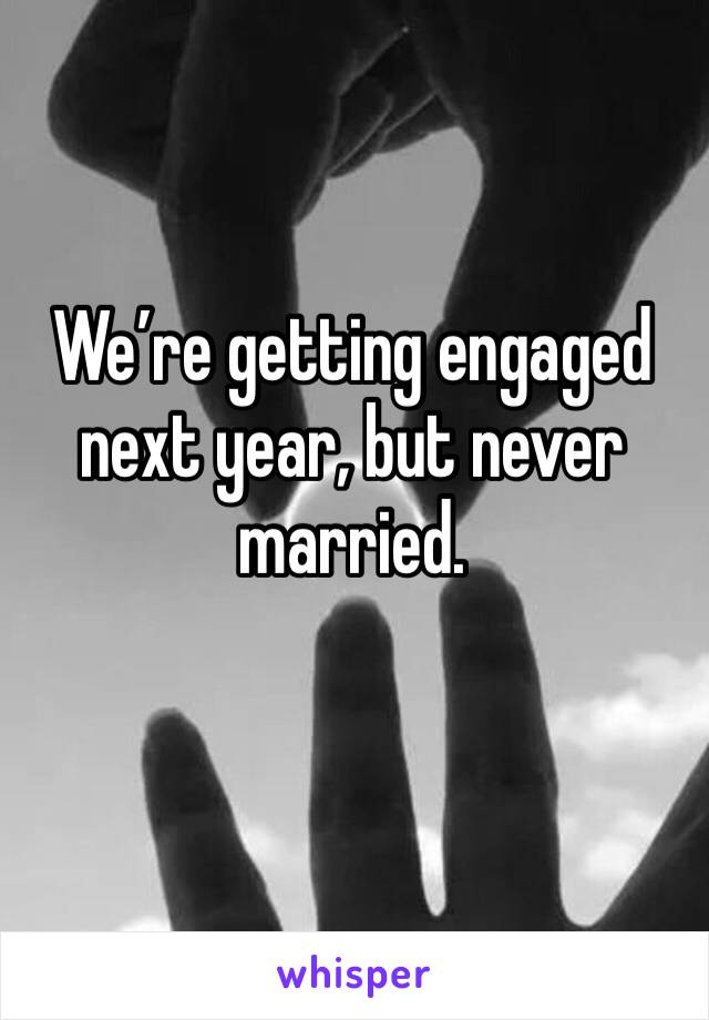 We're getting engaged next year, but never married.