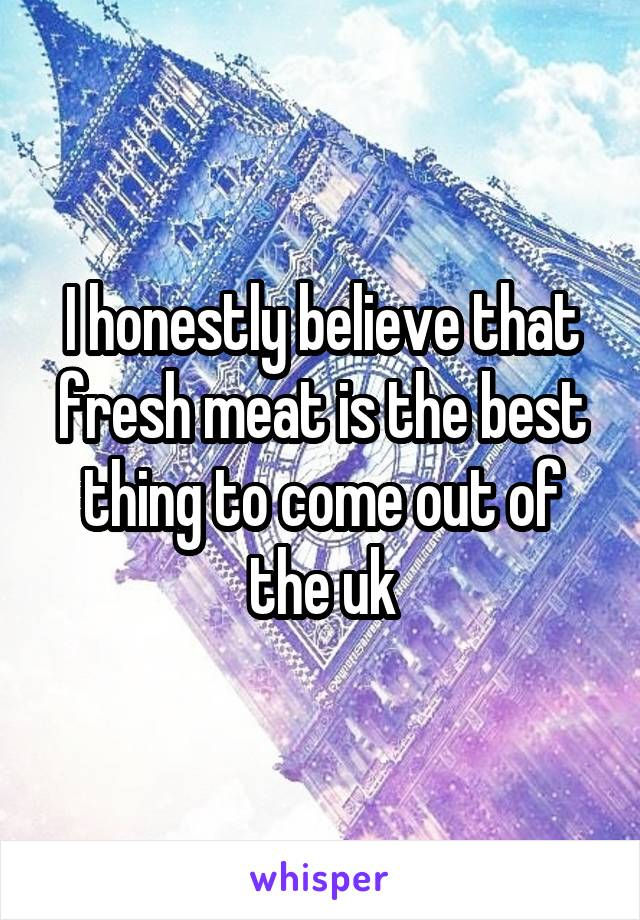 I honestly believe that fresh meat is the best thing to come out of the uk