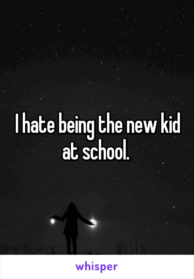 I hate being the new kid at school.