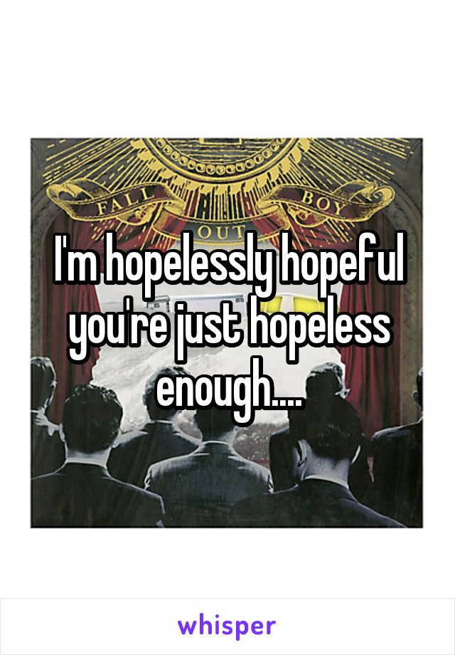 I'm hopelessly hopeful you're just hopeless enough....