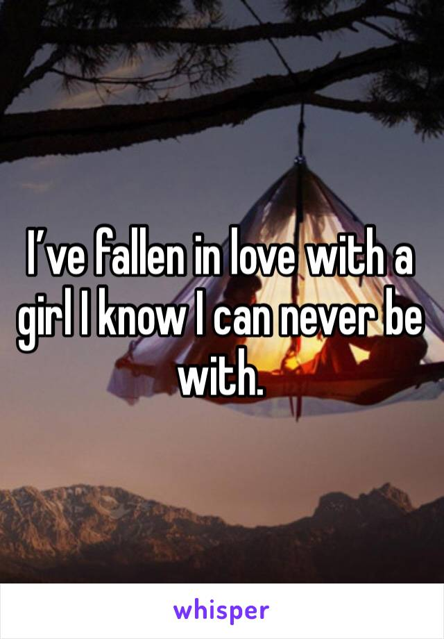 I've fallen in love with a girl I know I can never be with.