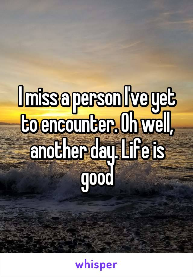 I miss a person I've yet to encounter. Oh well, another day. Life is good