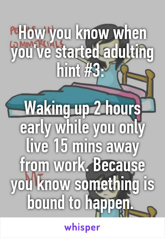How you know when you've started adulting hint #3:   Waking up 2 hours early while you only live 15 mins away from work. Because you know something is bound to happen.