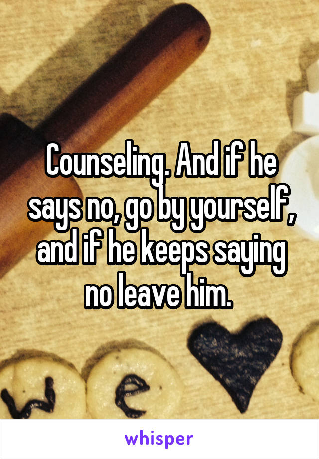 Counseling. And if he says no, go by yourself, and if he keeps saying no leave him.