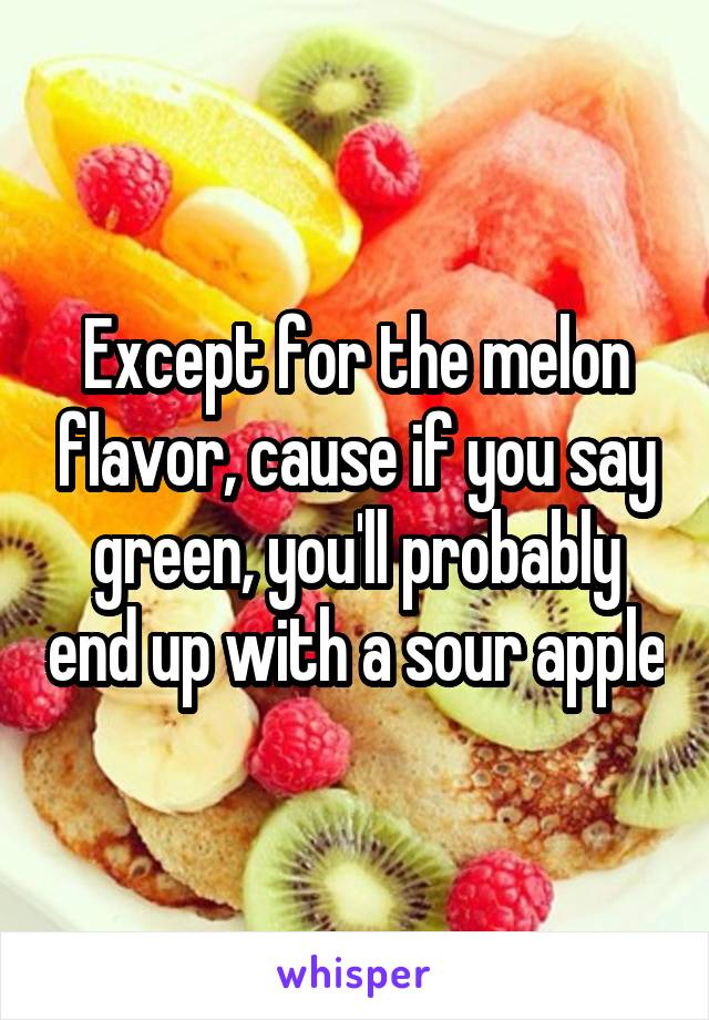 Except for the melon flavor, cause if you say green, you'll probably end up with a sour apple