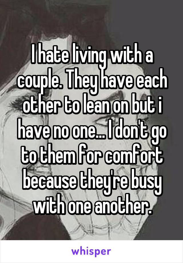 I hate living with a couple. They have each other to lean on but i have no one... I don't go to them for comfort because they're busy with one another.