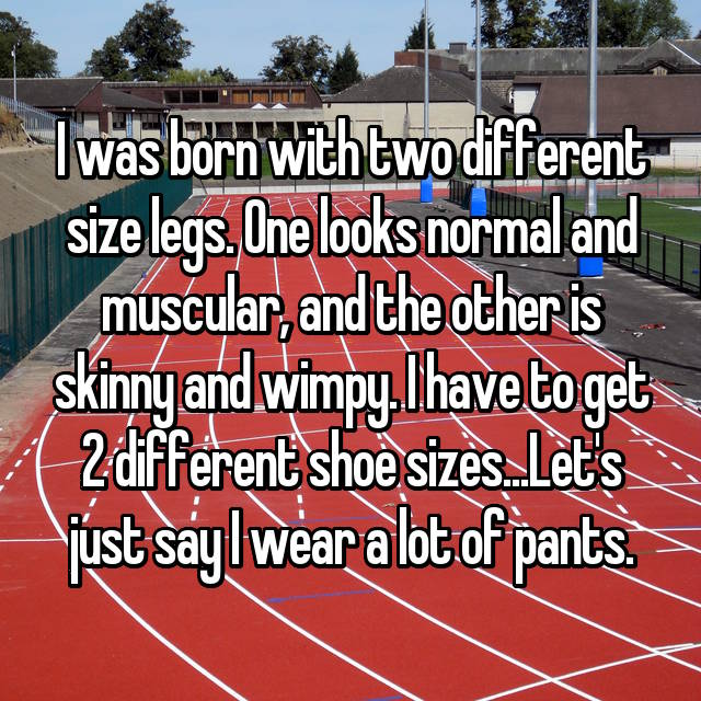 I was born with two different size legs. One looks normal and muscular, and the other is skinny and wimpy. I have to get 2 different shoe sizes...Let's just say I wear a lot of pants.