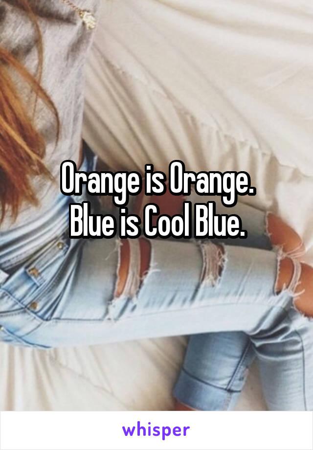 Orange is Orange. Blue is Cool Blue.