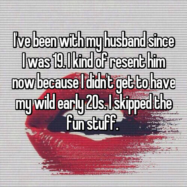I've been with my husband since I was 19. I kind of resent him now because I didn't get to have my wild early 20s. I skipped the fun stuff.