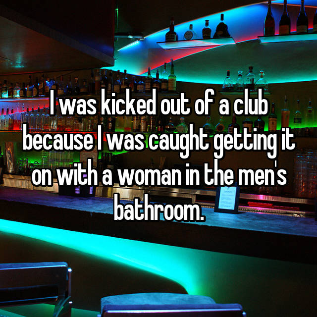 I was kicked out of a club because I was caught getting it on with a woman in the men's bathroom.