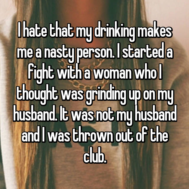 I hate that my drinking makes me a nasty person. I started a fight with a woman who I thought was grinding up on my husband. It was not my husband and I was thrown out of the club.