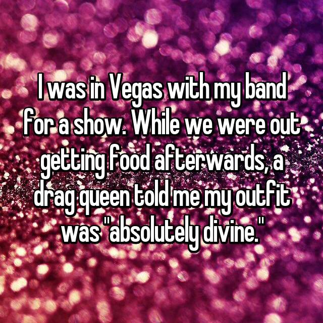 """I was in Vegas with my band for a show. While we were out getting food afterwards, a drag queen told me my outfit was """"absolutely divine."""""""