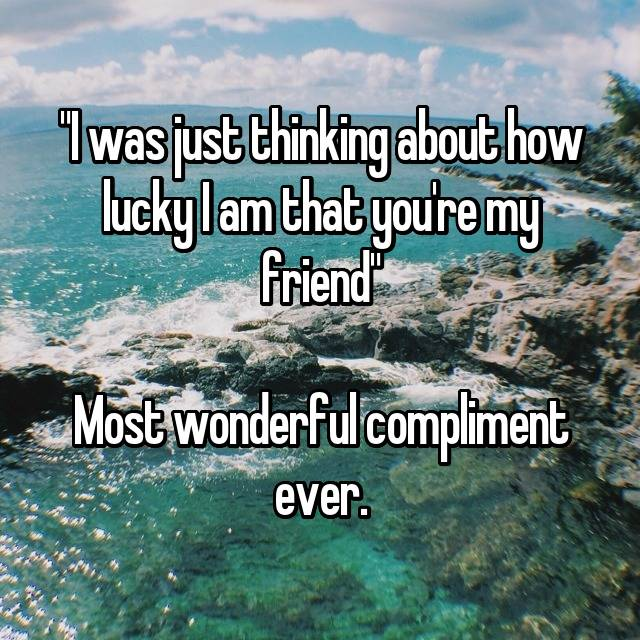 """""""I was just thinking about how lucky I am that you're my friend""""  Most wonderful compliment ever."""